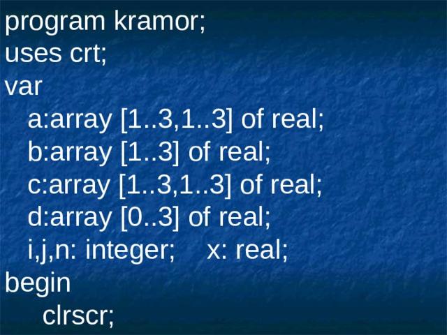 program kramor; uses crt; var  a:array [1..3,1..3] of real;  b:array [1..3] of real;  c:array [1..3,1..3] of real;  d:array [0..3] of real;  i,j,n: integer;  x: real; begin  clrscr;