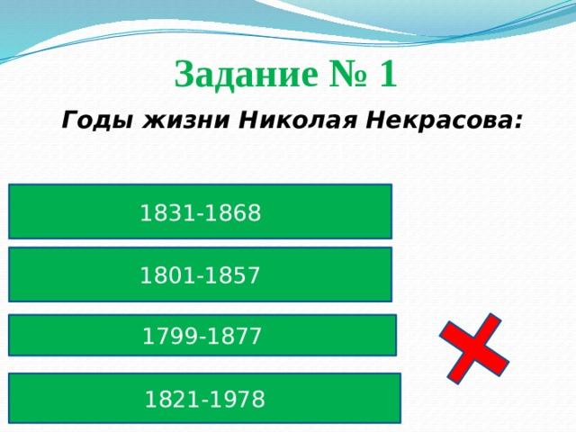 Задание № 1  Годы жизни Николая Некрасова: 1831-1868 1801-1857 1799-1877 1821-1978