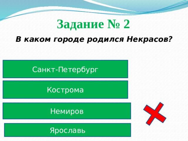 Задание № 2  В каком городе родился Некрасов? Санкт-Петербург Кострома Немиров Ярославь