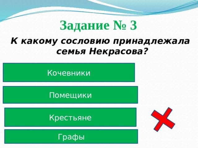 Задание № 3  К какому сословию принадлежала семья Некрасова? Кочевники Помещики Крестьяне Графы