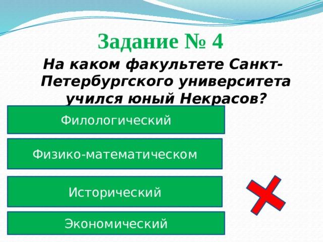 Задание № 4  На каком факультете Санкт-Петербургского университета учился юный Некрасов? Филологический Физико-математическом Исторический Экономический