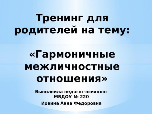 Тренинг для родителей на тему:   «Гармоничные межличностные отношения» Выполнила педагог-психолог МБДОУ № 220 Иовина Анна Федоровна