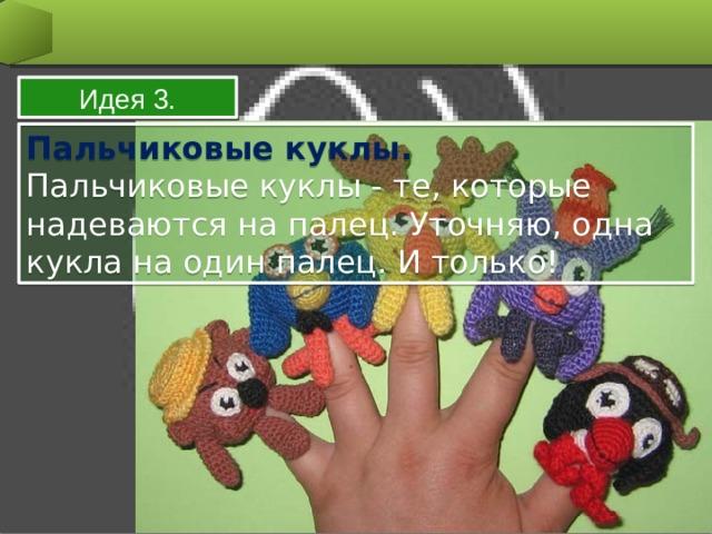 Идея 3. Пальчиковые куклы. Пальчиковые куклы - те, которые надеваются на палец. Уточняю, одна кукла на один палец. И только!