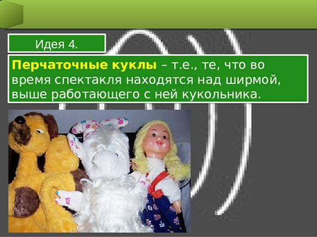 Идея 4. Перчаточные куклы – т.е., те, что во время спектакля находятся над ширмой, выше работающего с ней кукольника.