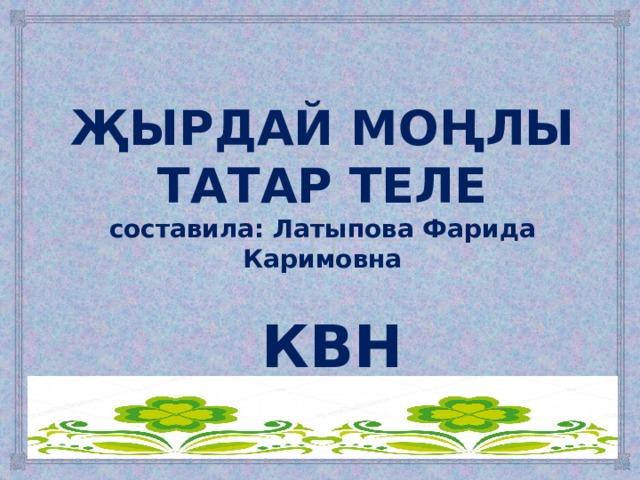ҖЫРДАЙ МОҢЛЫ ТАТАР ТЕЛЕ  составила: Латыпова Фарида Каримовна КВН