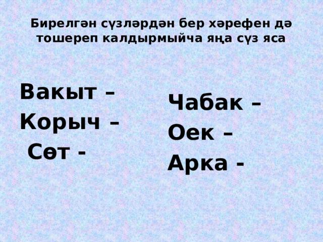 Бирелгән сүзләрдән бер хәрефен дә тошереп калдырмыйча яңа сүз яса  Вакыт – Чабак – Корыч – Оек –  Сөт - Арка -