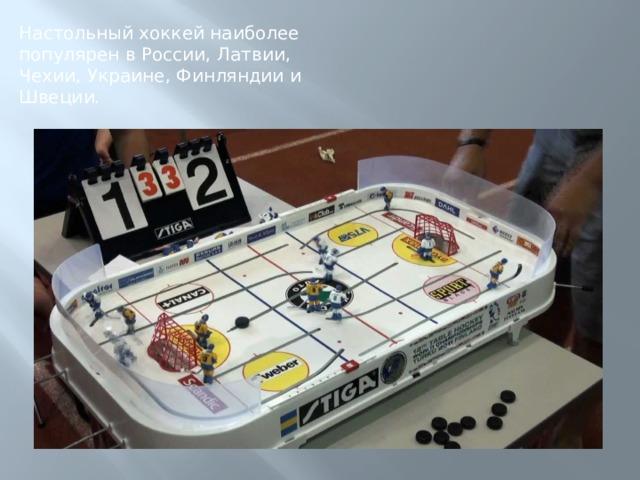 Настольный хоккей наиболее популярен в России, Латвии, Чехии, Украине, Финляндии и Швеции.