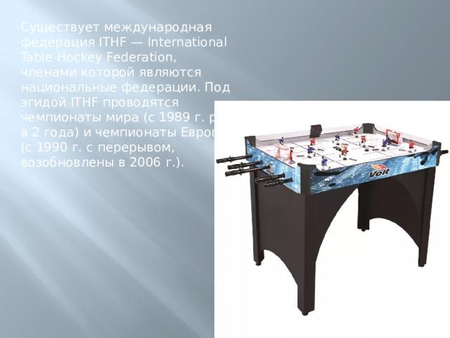 Существует международная федерация ITHF — International Table Hockey Federation, членами которой являются национальные федерации. Под эгидой ITHF проводятся чемпионаты мира (с 1989 г. раз в 2 года) и чемпионаты Европы (с 1990 г. с перерывом, возобновлены в 2006 г.).