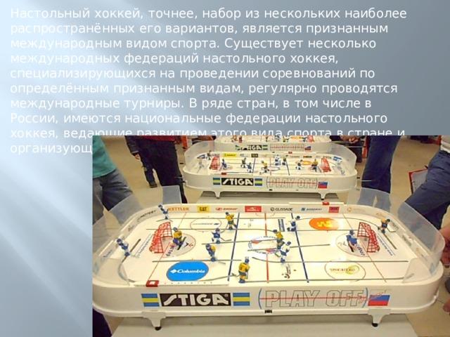 Настольный хоккей, точнее, набор из нескольких наиболее распространённых его вариантов, является признанным международным видом спорта. Существует несколько международных федераций настольного хоккея, специализирующихся на проведении соревнований по определённым признанным видам, регулярно проводятся международные турниры. В ряде стран, в том числе в России, имеются национальные федерации настольного хоккея, ведающие развитием этого вида спорта в стране и организующие внутренние турниры.