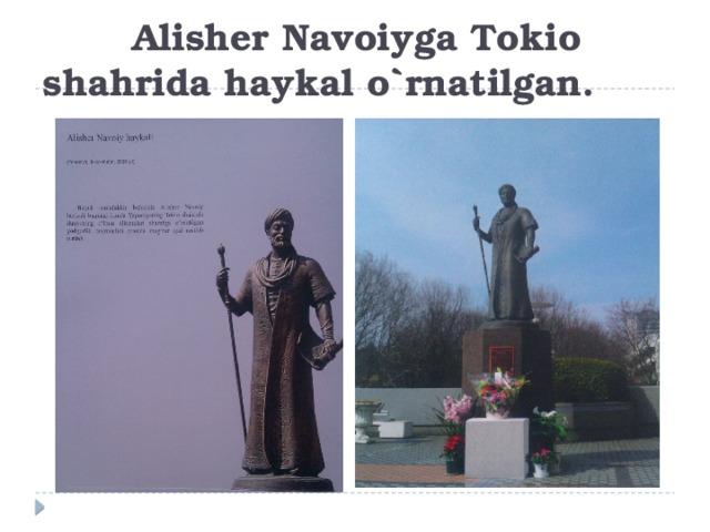 Alisher Navoiyga Tokio shahrida haykal o`rnatilgan.