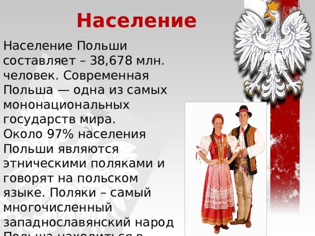 Население Население Польши составляет – 38,678 млн. человек. Современная Польша — одна из самых мононациональных государств мира. Около 97% населения Польши являются этническими поляками и говорят на польском языке. Поляки – самый многочисленный западнославянский народ Польша находиться в восьмерке самых густонаселенных стран Европы.