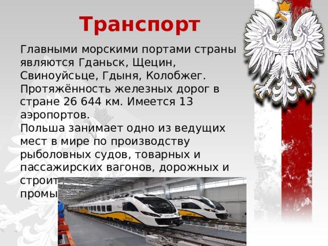 Транспорт Главными морскими портами страны являются Гданьск, Щецин, Свиноуйсьце, Гдыня, Колобжег. Протяжённость железных дорог в стране 26 644км. Имеется 13 аэропортов. Польша занимает одно из ведущих мест в мире по производству рыболовных судов, товарных и пассажирских вагонов, дорожных и строительных машин, промышленного оборудования .