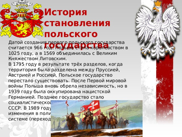 История становления польского государства Датой создания первого польского государства считается 966 год. Польша стала королевством в 1025 году, а в 1569 объединилась с Великим Княжеством Литовским. В 1795 году в результате трёх разделов, когда территория была разделена между Пруссией, Австрией и Россией, Польское государство перестало существовать. После Первой мировой войны Польша вновь обрела независимость, но в 1939 году была оккупирована нацистской Германией. Позднее государство стало социалистической республикой, зависимой от СССР. В 1989 году произошли серьезные изменения в политической и экономической системе (переход к рыночной экономике).