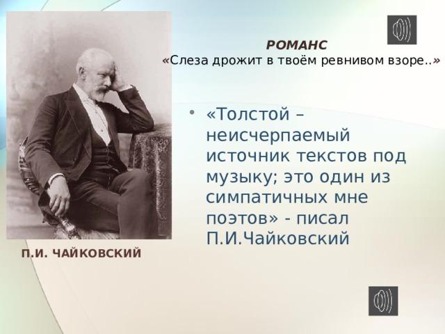 РОМАНС « Слеза дрожит в твоём ревнивом взоре.. » «Толстой – неисчерпаемый источник текстов под музыку; это один из симпатичных мне поэтов» - писал П.И.Чайковский П.И. ЧАЙКОВСКИЙ