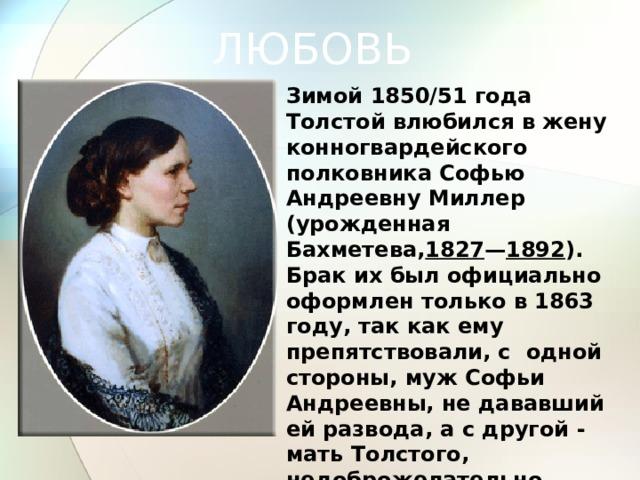 ЛЮБОВЬ Зимой 1850/51 года Толстой влюбился в жену конногвардейского полковника Софью Андреевну Миллер (урожденная Бахметева, 1827 — 1892 ). Брак их был официально оформлен только в 1863 году, так как ему препятствовали, с одной стороны, муж Софьи Андреевны, не дававший ей развода, а с другой - мать Толстого, недоброжелательно относившаяся к ней.