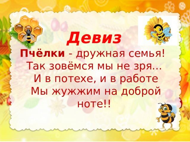 Девиз Пчёлки - дружная семья! Так зовёмся мы не зря...  И в потехе, и в работе  Мы жужжим на доброй ноте!!