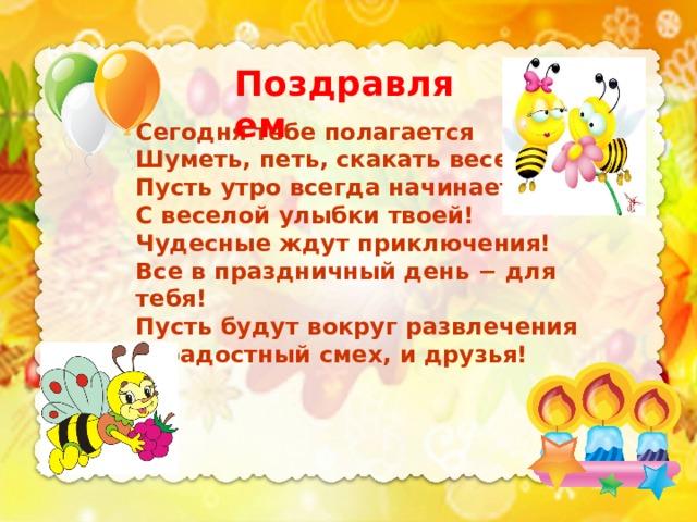 Поздравляем Сегодня тебе полагается Шуметь, петь, скакать веселей! Пусть утро всегда начинается С веселой улыбки твоей! Чудесные ждут приключения! Все в праздничный день − для тебя! Пусть будут вокруг развлечения И радостный смех, и друзья!