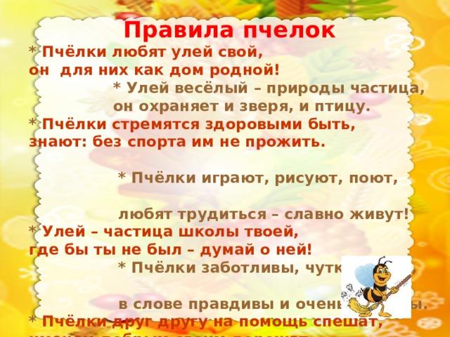 Правила пчелок  * Пчёлки любят улей свой,  он для них как дом родной!  * Улей весёлый – природы частица,  он охраняет и зверя, и птицу.  * Пчёлки стремятся здоровыми быть,  знают: без спорта им не прожить.  * Пчёлки играют, рисуют, поют,    любят трудиться – славно живут!  * Улей – частица школы твоей,   где бы ты не был – думай о ней!   * Пчёлки заботливы, чутки, умны,  в слове правдивы и очень дружны.  * Пчёлки друг другу на помощь спешат,  именем добрым своим дорожат.
