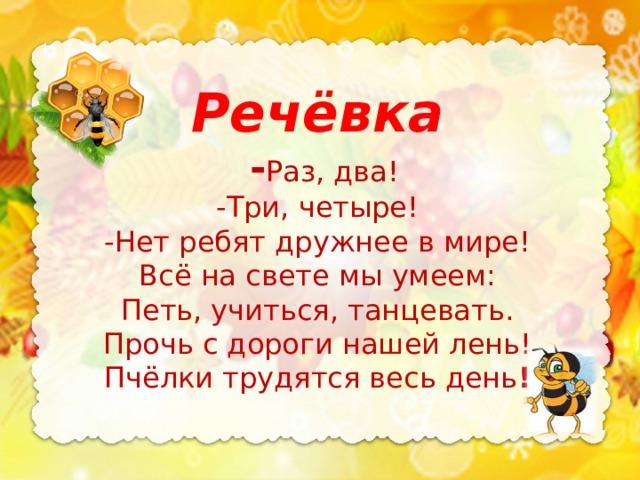 Речёвка  - Раз, два! -Три, четыре! -Нет ребят дружнее в мире! Всё на свете мы умеем: Петь, учиться, танцевать. Прочь с дороги нашей лень! Пчёлки трудятся весь день !