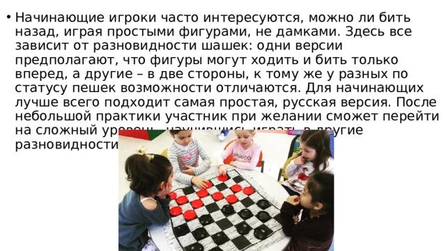 Начинающие игроки часто интересуются, можно ли бить назад, играя простыми фигурами, не дамками. Здесь все зависит от разновидности шашек: одни версии предполагают, что фигуры могут ходить и бить только вперед, а другие – в две стороны, к тому же у разных по статусу пешек возможности отличаются. Для начинающих лучше всего подходит самая простая, русская версия. После небольшой практики участник при желании сможет перейти на сложный уровень, научившись играть в другие разновидности шашек.