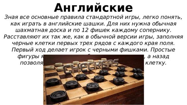 Английские Зная все основные правила стандартной игры, легко понять, как играть в английские шашки. Для них нужна обычная шахматная доска и по 12 фишек каждому сопернику. Расставляют их так же, как в обычной версии игры, заполняя черные клетки первых трех рядов с каждого края поля. Первый ход делает игрок с черными фишками. Простые фигуры могут ходить и бить только вперед, а назад позволяется лишь дамке и только на одну клетку.