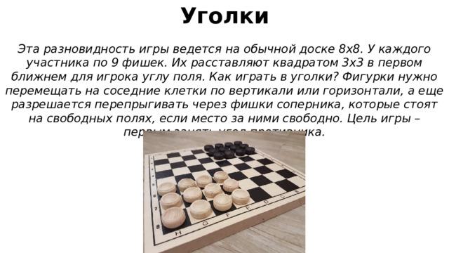 Уголки Эта разновидность игры ведется на обычной доске 8х8. У каждого участника по 9 фишек. Их расставляют квадратом 3х3 в первом ближнем для игрока углу поля. Как играть в уголки? Фигурки нужно перемещать на соседние клетки по вертикали или горизонтали, а еще разрешается перепрыгивать через фишки соперника, которые стоят на свободных полях, если место за ними свободно. Цель игры – первым занять угол противника.