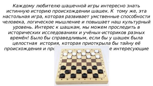 Каждому любителю шашечной игры интересно знать истинную историю происхождении шашек. К тому же, эта настольная игра, которая развивает умственные способности человека, логическое мышление и повышает наш культурный уровень. Интерес к шашкам, мы можем проследить в исторических исследованиях и учёных-историков разных времён! Было бы справедливым, если бы у шашек была целостная история, которая приоткрыла бы тайну её происхождения и пролила бы свет на многие интересующие нас вопросы!