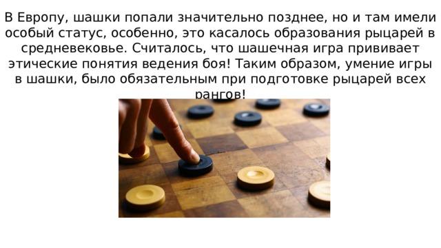В Европу, шашки попали значительно позднее, но и там имели особый статус, особенно, это касалось образования рыцарей в средневековье. Считалось, что шашечная игра прививает этические понятия ведения боя! Таким образом, умение игры в шашки, было обязательным при подготовке рыцарей всех рангов!