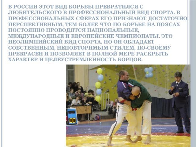 В России этот вид борьбы превратился с любительского в профессиональный вид спорта. В профессиональных сферах его признают достаточно перспективным, тем более что по борьбе на поясах постоянно проводятся национальные, международные и европейские чемпионаты. Это неолимпийский вид спорта, но он обладает собственным, неповторимым стилем, по-своему прекрасен и позволяет в полной мере раскрыть характер и целеустремленность борцов.