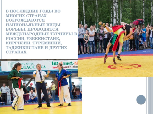 В последние годы во многих странах возрождаются национальные виды борьбы, проводятся международные турниры в России, Узбекистане, Киргизии, Туркмении, Таджикистане и других странах.