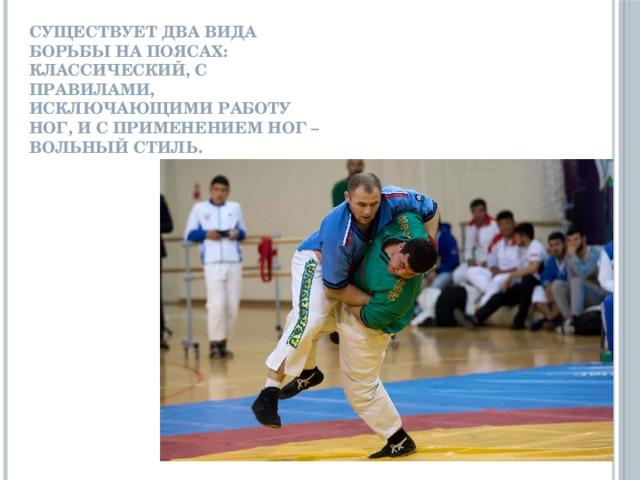 Существует два вида борьбы на поясах: классический, с правилами, исключающими работу ног, и с применением ног – вольный стиль.