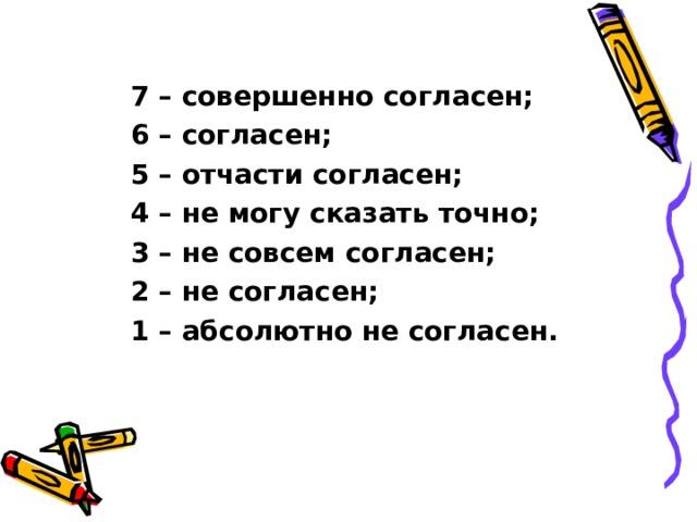 7 – совершенно согласен; 6 – согласен; 5 – отчасти согласен; 4 – не могу сказать точно; 3 – не совсем согласен; 2 – не согласен; 1 – абсолютно не согласен.