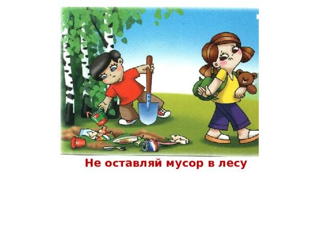Не оставляй мусор в лесу Вы в поход пришли, ребята… Отдохнуть, конечно, надо: Поиграть и порезвиться, И наесться, и напиться… Но вокруг остались банки, Целлофан, железки, склянки… Оставлять их здесь нельзя! Не поленимся, друзья: Мусор тут, в лесу, чужой, Заберём его с собой!