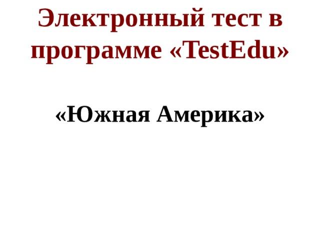 Электронный тест в программе « TestEdu » «Южная Америка»
