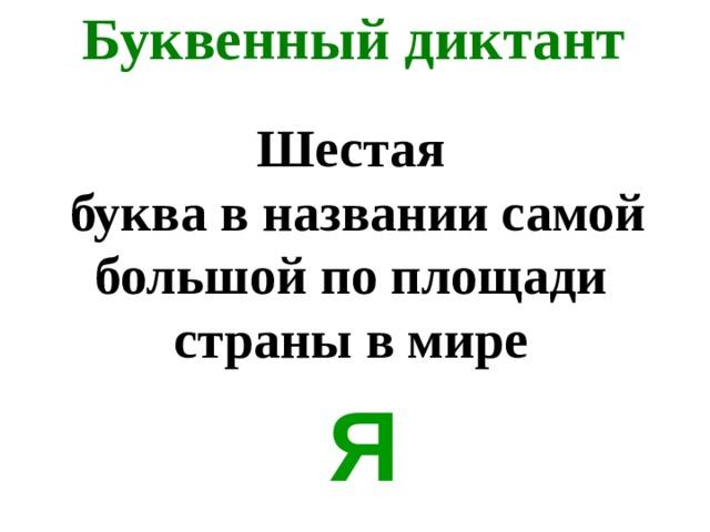 Буквенный диктант Шестая  буква в названии самой большой по площади страны в мире Я
