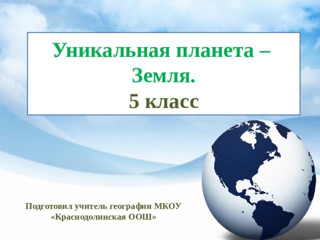 Уникальная планета –  Земля.  5 класс Подготовил учитель географии МКОУ «Краснодолинская ООШ»