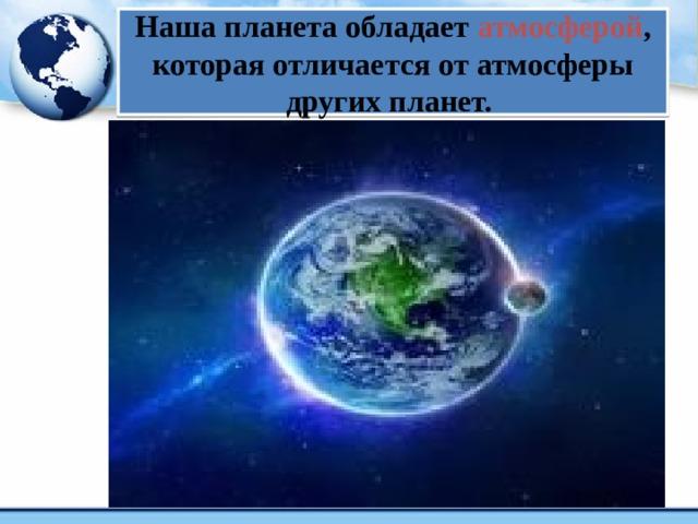 Наша планета обладает атмосферой , которая отличается от атмосферы других планет.