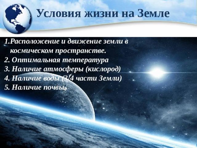 Условия жизни на Земле  1.Расположение и движение земли в  космическом пространстве. 2. Оптимальная температура 3. Наличие атмосферы (кислород) 4. Наличие воды (3/4 части Земли) 5. Наличие почвы.