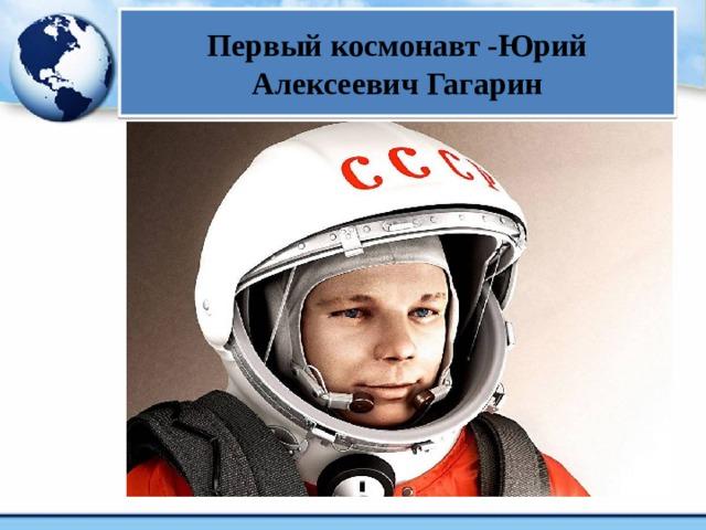 Первый космонавт -Юрий Алексеевич Гагарин