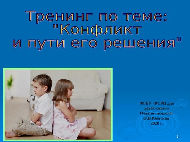 ФГБУ «РСРЦ для детей-сирот» Педагог-психолог О.В.Раевская 2020 г.