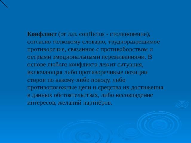 Конфликт (от лат. coпflictus - столкновение), согласно толковому словарю, трудноразрешимое противоречие, связанное с противоборством и острыми эмоциональными переживаниями. В основе любого конфликта лежит ситуация, включающая либо противоречивые позиции сторон по какому-либо поводу, либо противоположные цели и средства их достижения в данных обстоятельствах, либо несовпадение интересов, желаний партнёров.
