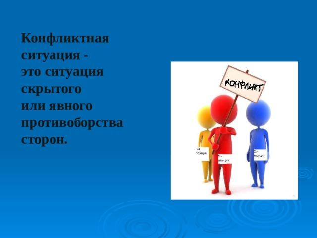 Конфликтная ситуация - это ситуация скрытого или явного противоборства сторон.