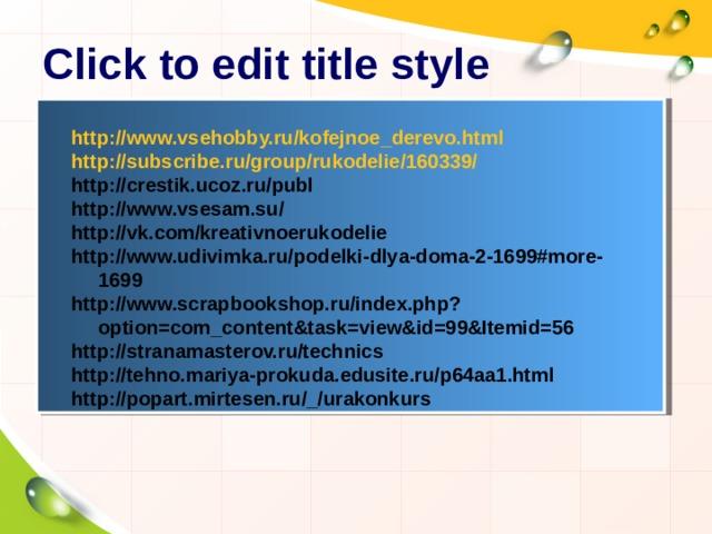Click to edit title style http://www.vsehobby.ru/kofejnoe_derevo.html http://subscribe.ru/group/rukodelie/160339/ http://crestik.ucoz.ru/publ http://www.vsesam.su/ http://vk.com/kreativnoerukodelie http://www.udivimka.ru/podelki-dlya-doma-2-1699#more-1699 http://www.scrapbookshop.ru/index.php?option=com_content&task=view&id=99&Itemid=56 http://stranamasterov.ru/technics http://tehno.mariya-prokuda.edusite.ru/p64aa1.html http://popart.mirtesen.ru/_/urakonkurs
