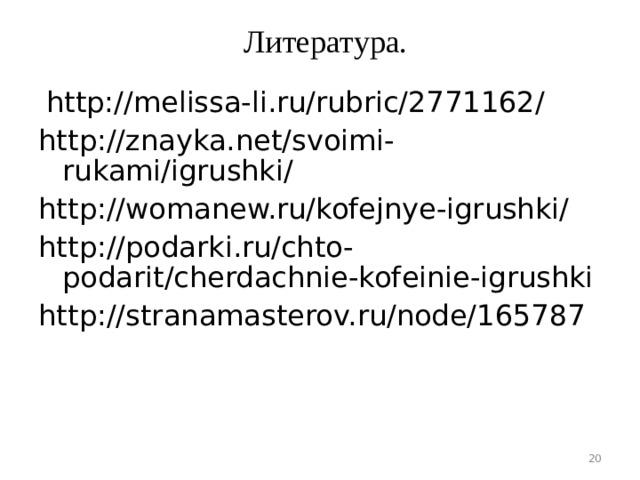 Литература.    http://melissa-li.ru/rubric/2771162/ http://znayka.net/svoimi-rukami/igrushki/ http://womanew.ru/kofejnye-igrushki/ http://podarki.ru/chto-podarit/cherdachnie-kofeinie-igrushki http://stranamasterov.ru/node/165787