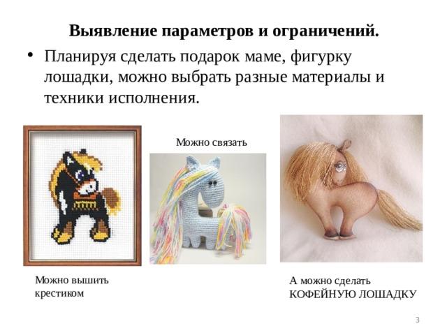 Выявление параметров и ограничений. Планируя сделать подарок маме, фигурку лошадки, можно выбрать разные материалы и техники исполнения. Можно связать Можно вышить крестиком А можно сделать КОФЕЙНУЮ ЛОШАДКУ