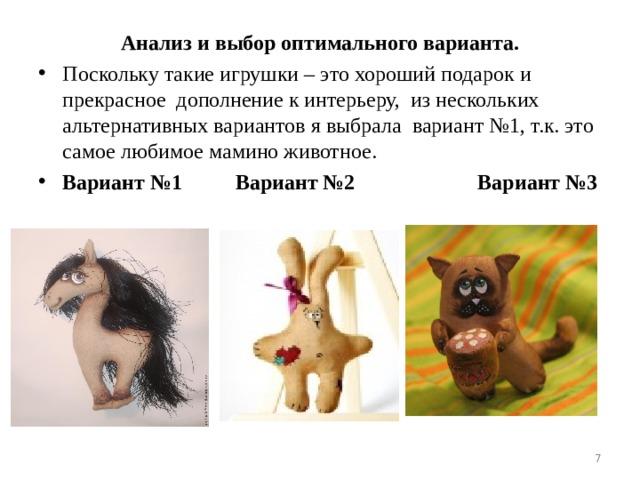 Анализ и выбор оптимального варианта. Поскольку такие игрушки – это хороший подарок и прекрасное дополнение к интерьеру,  из нескольких альтернативных вариантов я выбрала  вариант №1, т.к. это самое любимое мамино животное. Вариант №1 Вариант №2 Вариант №3
