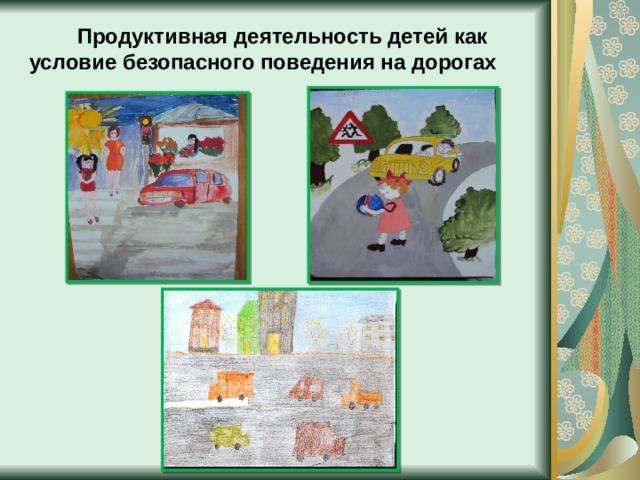 Продуктивная деятельность детей как условие безопасного поведения на дорогах
