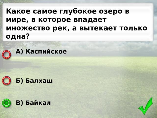 Какое самое глубокое озеро в мире, в которое впадает множество рек, а вытекает только одна? А) Каспийское    Б) Балхаш   В) Байкал