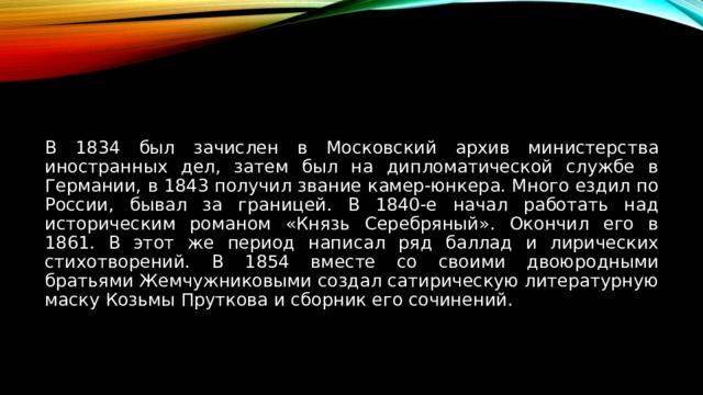 В 1834 был зачислен в Московский архив министерства иностранных дел, затем был на дипломатической службе в Германии, в 1843 получил звание камер-юнкера. Много ездил по России, бывал за границей. В 1840-е начал работать над историческим романом «Князь Серебряный». Окончил его в 1861. В этот же период написал ряд баллад и лирических стихотворений. В 1854 вместе со своими двоюродными братьями Жемчужниковыми создал сатирическую литературную маску Козьмы Пруткова и сборник его сочинений.