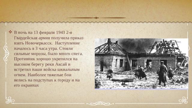 В ночь на 13 февраля 1943 2-я Гвардейская армия получила приказ взять Новочеркасск. Наступление началось в 3 часа утра. Стояли сильные морозы, было много снега. Противник хорошо укрепился на высоком берегу реки Аксай и встретил наши войска шквальным огнем. Наиболее тяжелые бои велись на подступах к городу и на его окраинах